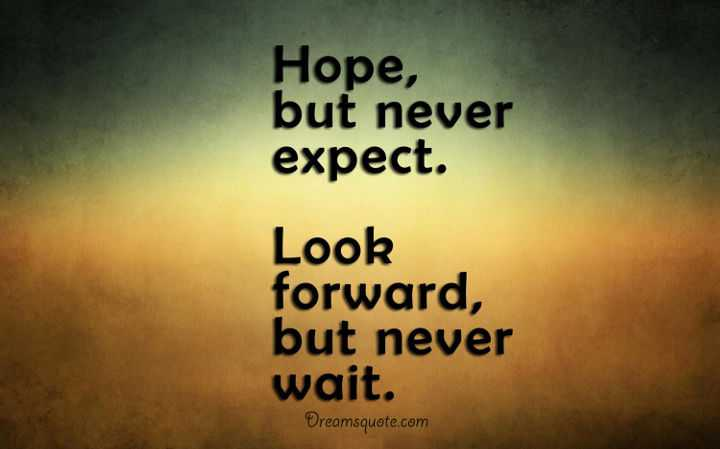 inspirational quotes about life lessons Hope but Never Expect. Look Forward, but Never Wait.thoughts on life