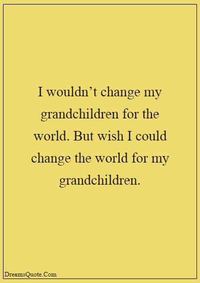 """42 Inspirational Grandparents Quotes """"I wouldn't change my grandchildren for the world. But wish I could change the world for my grandchildren."""""""
