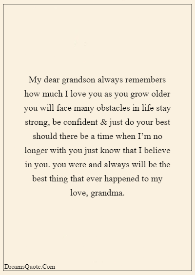 """42 Inspirational Grandparents Quotes """"My dear grandson always remembers how much I love you as you grow older you will face many obstacles in life stay strong, be confident & just do your best should there be a time when I'm no longer with you just know that I believe in you. you were and always will be the best thing that ever happened to my love, grandma."""""""