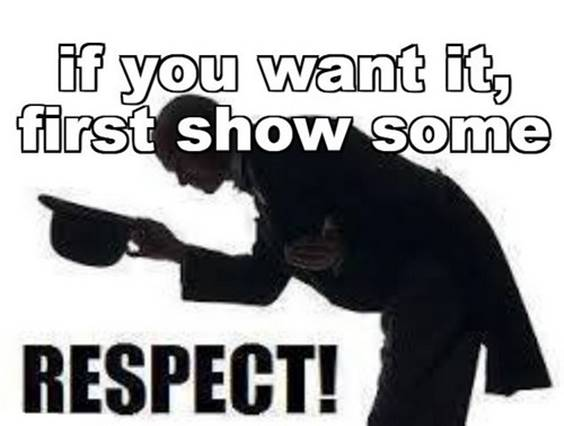 If you want something, you have to demonstrate that you have put in the proper effort to earn it. Funny Respected Memes