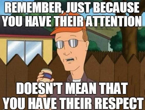 Do not assume that just because they are listening to you have their attention, you have their respect. Respect Memes